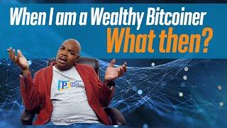 When I am a Wealthy Bitcoiner what then?