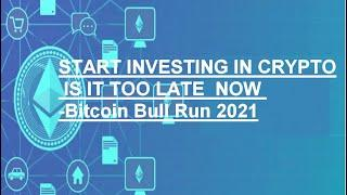 START INVESTING IN CRYPTO IS IT TOO LATE  NOW -Bitcoin Bull Run 2021