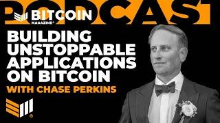 Building Unstoppable Applications on Bitcoin with Chase Perkins - Bitcoin Magazine Podcast