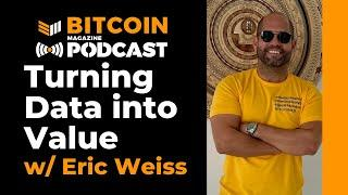 Turning Data into Value w/ Eric Weiss - Bitcoin Magazine Podcast